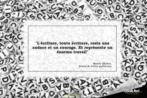 """""""L'écriture, toute écriture, reste une audace et un courage. Et représente un énorme travail"""""""